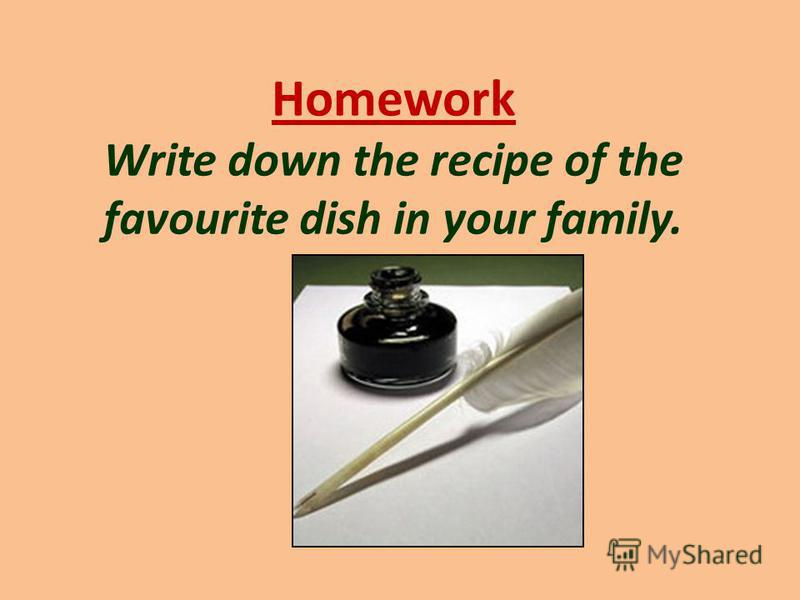 Homework Write down the recipe of the favourite dish in your family.