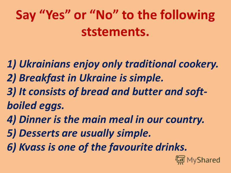 Say Yes or No to the following ststements. 1) Ukrainians enjoy only traditional cookery. 2) Breakfast in Ukraine is simple. 3) It consists of bread and butter and soft- boiled eggs. 4) Dinner is the main meal in our country. 5) Desserts are usually s