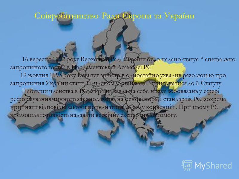 Співробітництво Ради Європи та України 16 вересня 1992 року Верховній Раді України було надано статус спеціально запрошеного гостя в Парламентській Асамблеї РЄ. 19 жовтня 1995 року Комітет міністрів одностайно ухвалив резолюцію про запрошення України