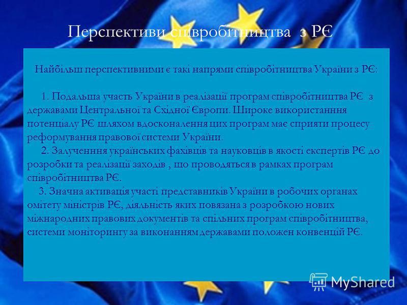 Перспективи співробітництва з РЄ Найбільш перспективними є такі напрями співробітництва України з РЄ: 1. Подальша участь України в реалізації програм співробітництва РЄ з державами Центральної та Східної Європи. Широке використанння потенціалу РЄ шля