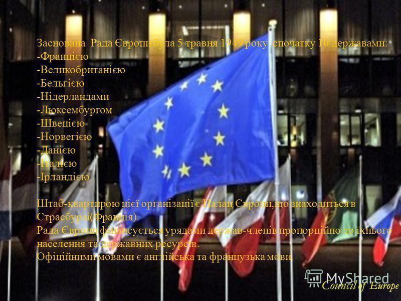Заснована Рада Європи була 5 травня 1949 року спочатку 10 державами: -Францією -Великобританією -Бельгією -Нідерландами -Люксембургом -Швецією -Норвегією -Данією -Італією -Ірландією Штаб-квартирою цієї організації є Палац Європи,що знаходиться в Стра