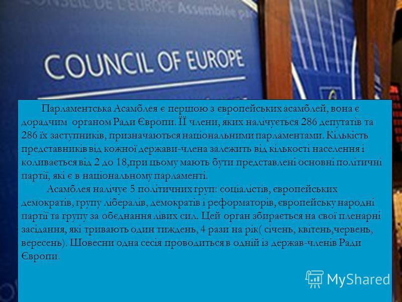 Парламентська Асамблея є першою з європейських асамблей, вона є дорадчим органом Ради Європи. ЇЇ члени, яких налічується 286 депутатів та 286 їх заступників, призначаються національними парламентами. Кількість представників від кожної держави-члена з