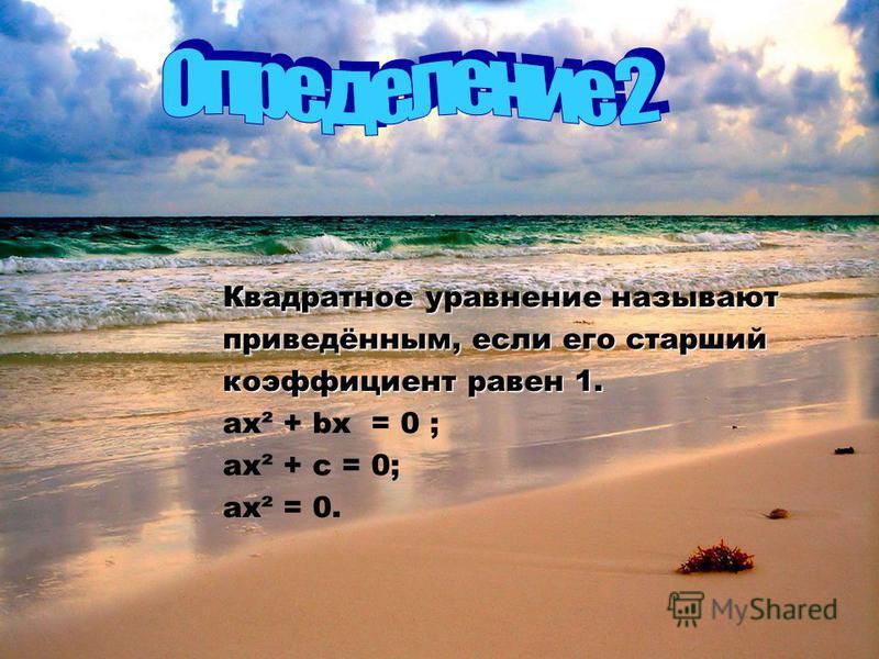 Квадратное уравнение называют приведённым, если его старший коэффициент равен 1. ах² + bх = 0 ; ах² + с = 0; ах² = 0.
