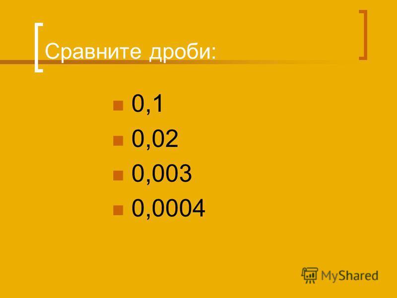 Сравните дроби: 0,1 0,02 0,003 0,0004