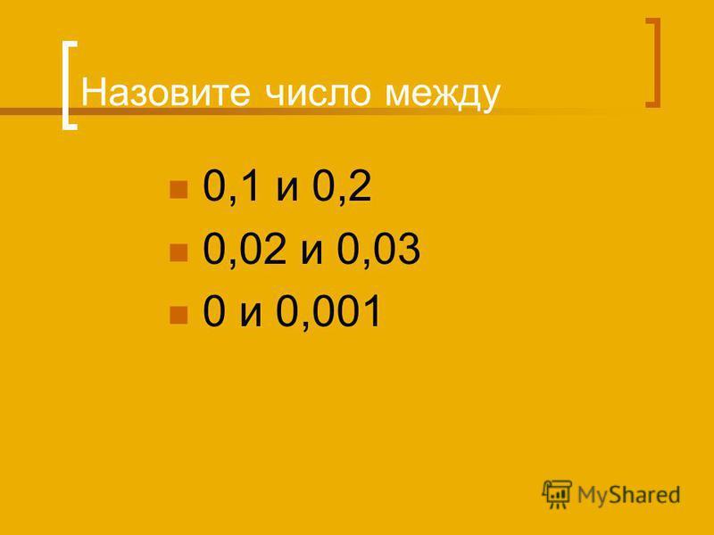 Назовите число между 0,1 и 0,2 0,02 и 0,03 0 и 0,001