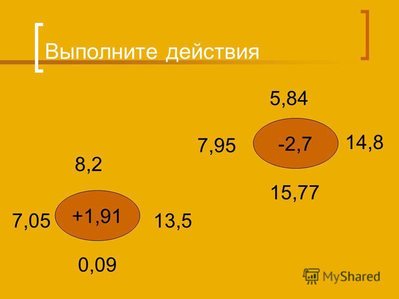 Выполните действия +1,91 -2,7 8,2 7,0513,5 0,09 5,84 14,8 15,77 7,95