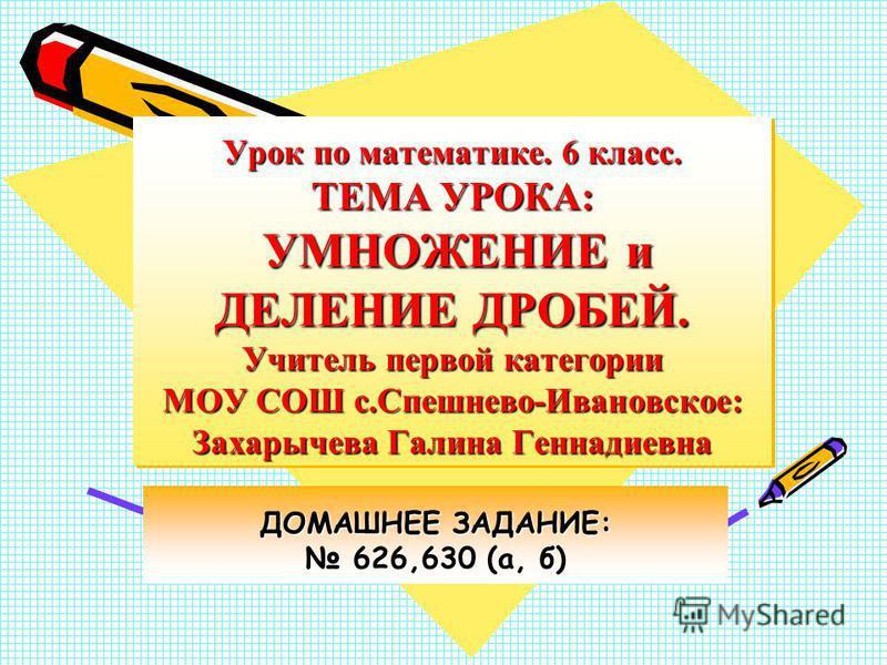 Урок по математике. 6 класс. ТЕМА УРОКА: УМНОЖЕНИЕ и ДЕЛЕНИЕ ДРОБЕЙ. Учитель первой категории МОУ СОШ с.Спешнево-Ивановское: Захарычева Галина Геннадиевна ДОМАШНЕЕ ЗАДАНИЕ: 626,630 (а, б) 626,630 (а, б)