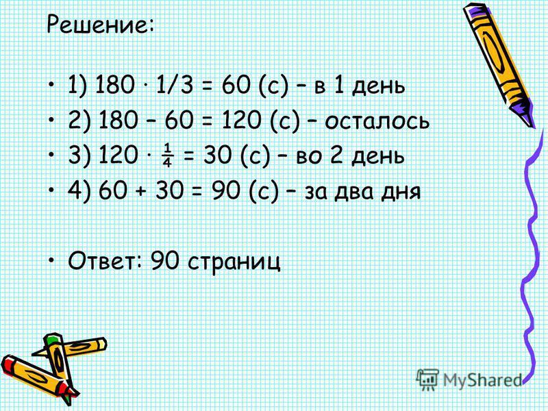 Решение: 1) 180 · 1/3 = 60 (с) – в 1 день 2) 180 – 60 = 120 (с) – осталось 3) 120 ¼ = 30 (с) – во 2 день 4) 60 + 30 = 90 (с) – за два дня Ответ: 90 страниц