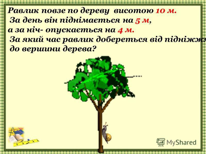 Равлик повзе по дереву висотою 10 м. За день він піднімається на 5 м, а за ніч- опускається на 4 м. За який час равлик добереться від підніжжя до вершини дерева?
