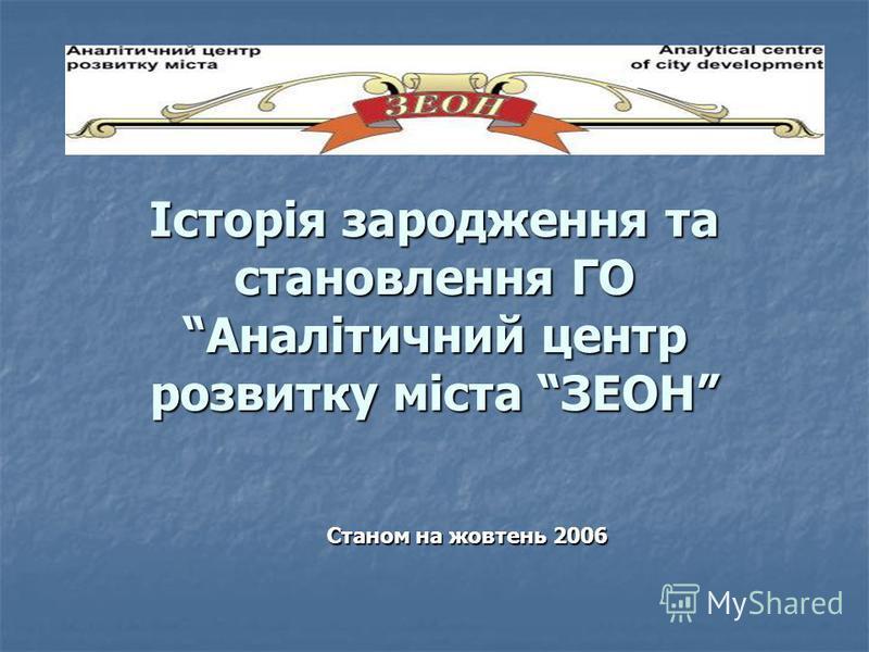 Історія зародження та становлення ГО Аналітичний центр розвитку міста ЗЕОН Станом на жовтень 2006