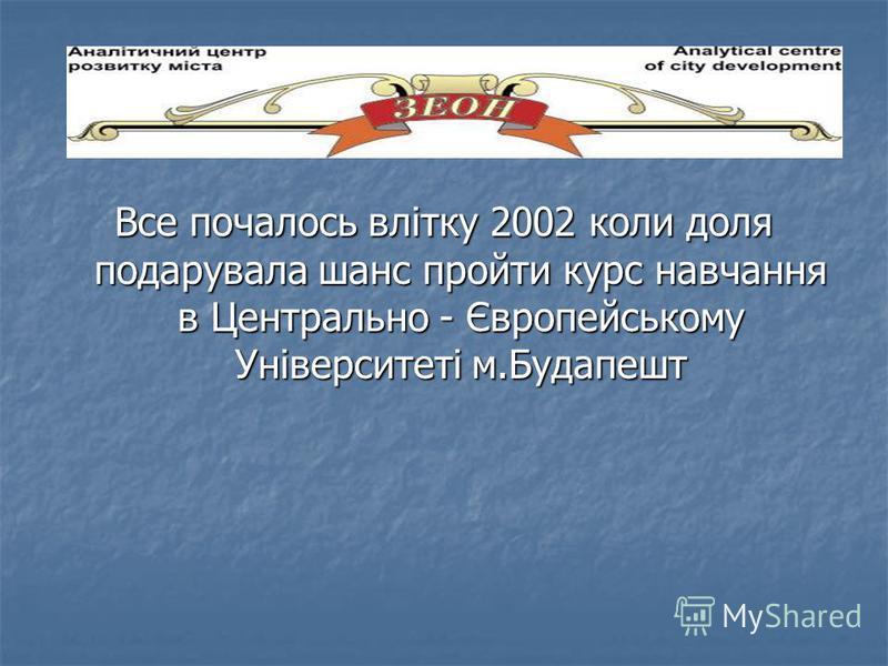 Все почалось влітку 2002 коли доля подарувала шанс пройти курс навчання в Центрально - Європейському Університеті м.Будапешт