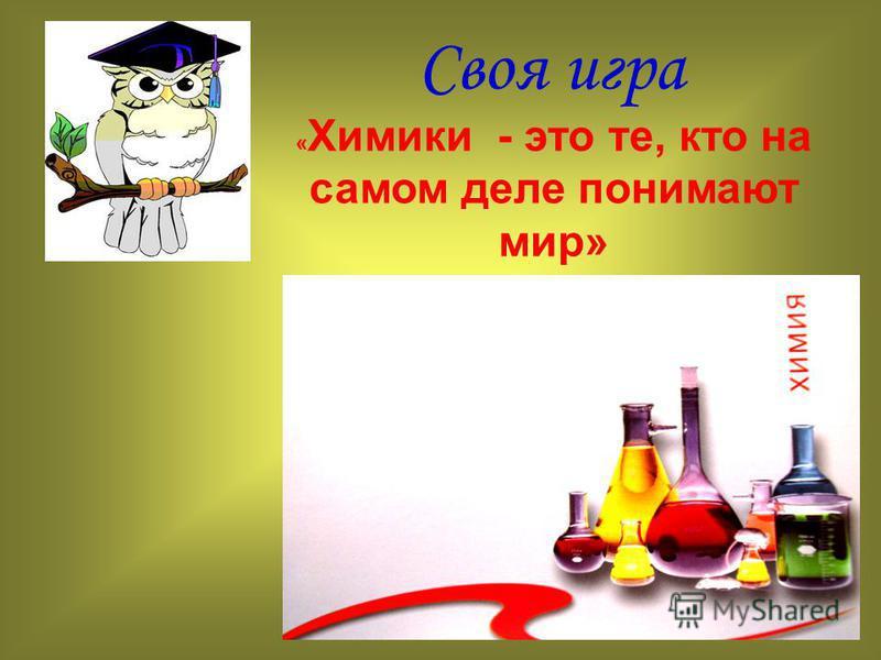 Своя игра « Химики - это те, кто на самом деле понимают мир»