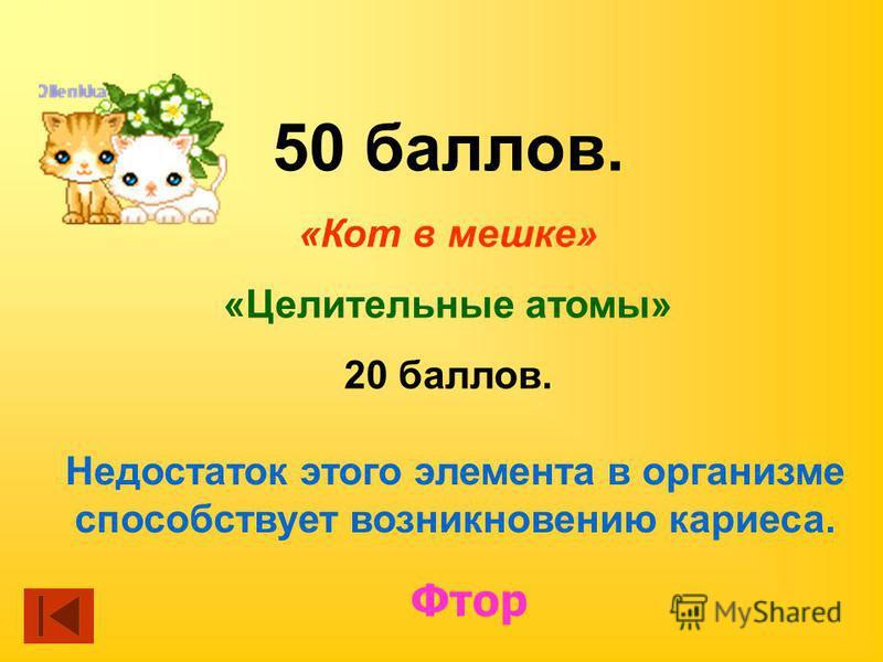 50 баллов. «Кот в мешке» «Целительные атомы» 20 баллов. Недостаток этого элемента в организме способствует возникновению кариеса. Фтор