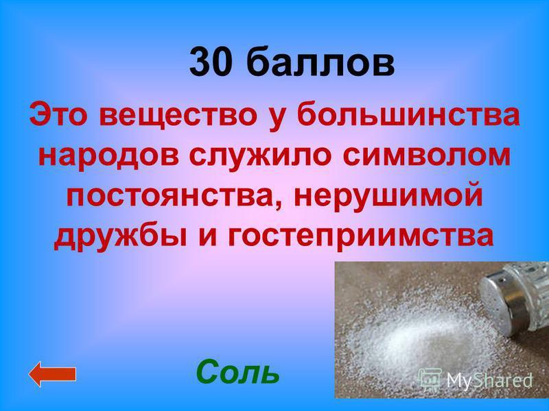 30 баллов Соль Это вещество у большинства народов служило символом постоянства, нерушимой дружбы и гостеприимства