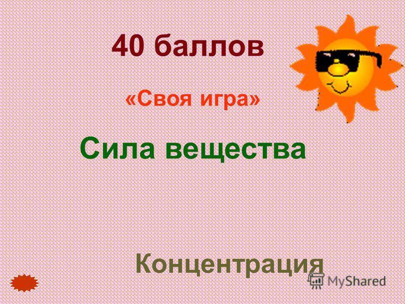 40 баллов «Своя игра» Сила вещества Концентрация