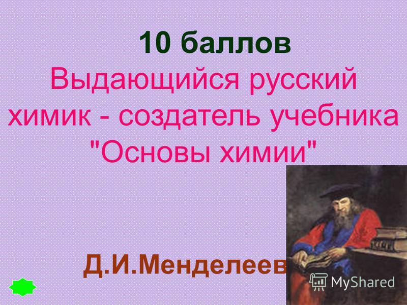 10 баллов Д.И.Менделеев Выдающийся русский химик - создатель учебника Основы химии