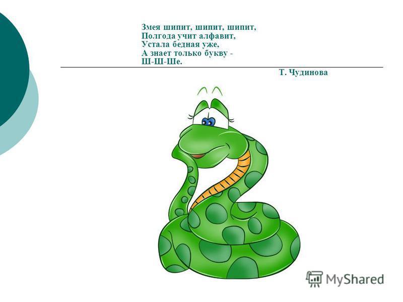Змея шипит, шипит, шипит, Полгода учит алфавит, Устала бедная уже, А знает только букву - Ш-Ш-Ше. Т. Чудинова