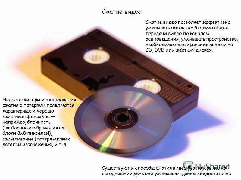 Сжатие видео Сжатие видео позволяет эффективно уменьшать поток, необходимый для передачи видео по каналам радиовещания, уменьшать пространство, необходимое для хранения данных на CD, DVD или жёстких дисках. Недостатки: при использования сжатия с поте