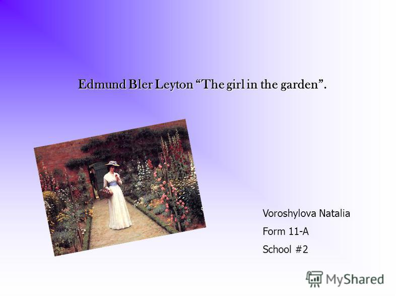 Edmund Bler Leyton The girl in the garden Edmund Bler Leyton The girl in the garden. Voroshylova Natalia Form 11-A School #2