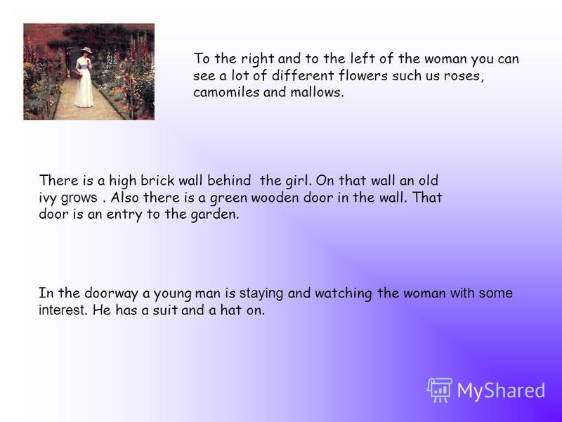 To the right and to the left of the woman you can see a lot of different flowers such us roses, camomiles and mallows. There is a high brick wall behind the girl. On that wall an old ivy grows. Also there is a green wooden door in the wall. That door