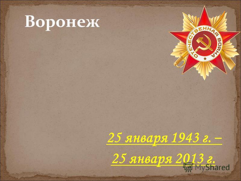 Воронеж 25 января 1943 г. – 25 января 2013 г.