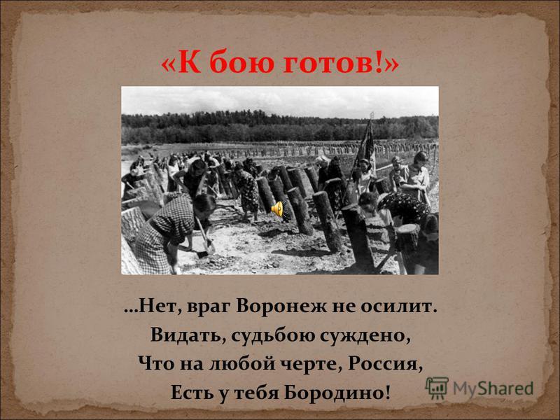 «К бою готов!» …Нет, враг Воронеж не осилит. Видать, судьбою суждено, Что на любой черте, Россия, Есть у тебя Бородино!