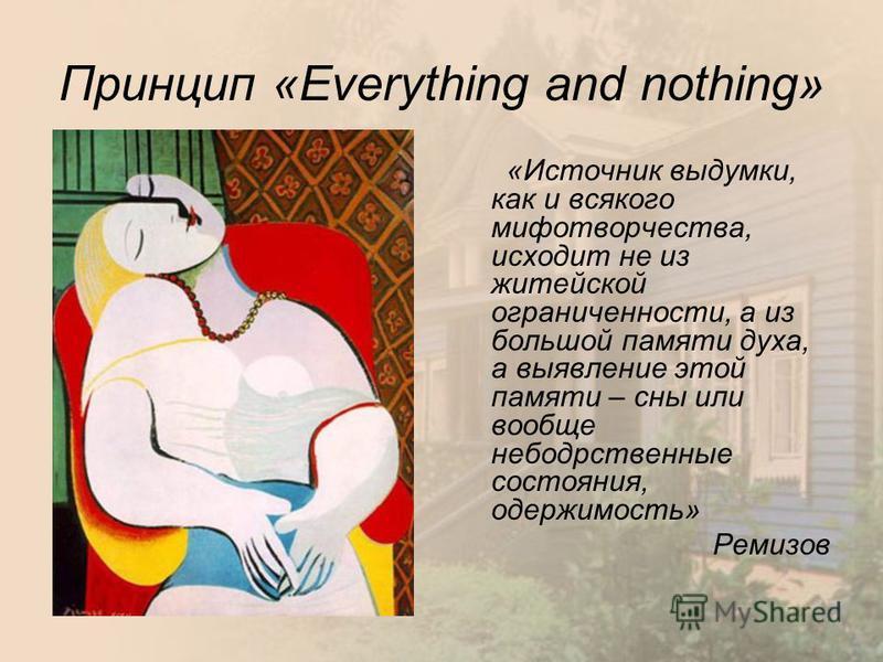 Принцип «Everything and nothing» «Источник выдумки, как и всякого мифотворчества, исходит не из житейской ограниченности, а из большой памяти духа, а выявление этой памяти – сны или вообще небодрственные состояния, одержимость» Ремизов