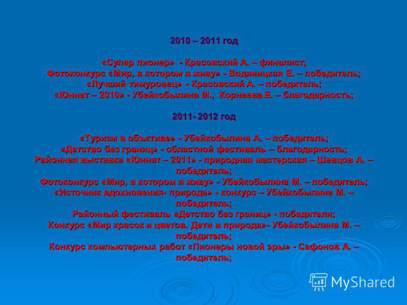 2010 – 2011 год «Супер пионер» - Красовский А. – финалист; Фотоконкурс «Мир, в котором я живу» - Водяницкая Е. – победитель; «Лучший тимуровец» - Красовский А. – победитель; «Юннат – 2010» - Убейкобылина М., Корнеева Е. – благодарность; 2011- 2012 го