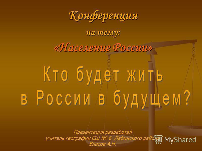 Конференция на тему: «Население России» Презентация разработал учитель географии СШ 6 Лабинского района Власов А.Н.