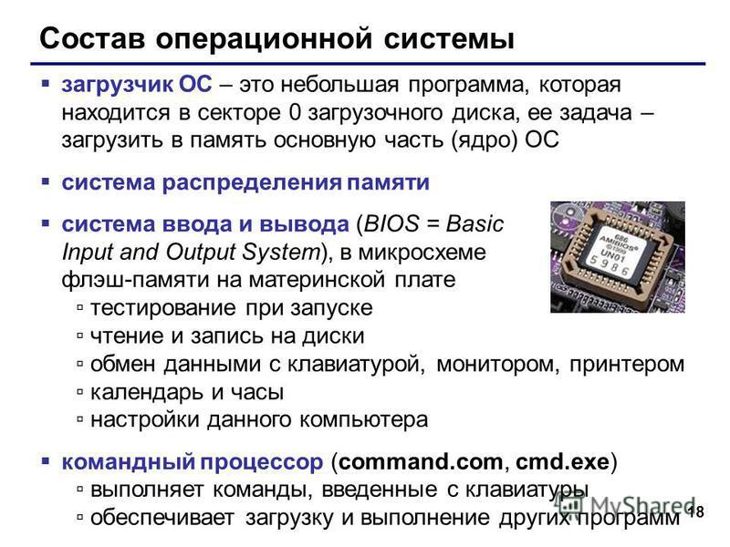 18 Состав операционной системы загрузчик ОС – это небольшая программа, которая находится в секторе 0 загрузочного диска, ее задача – загрузить в память основную часть (ядро) ОС система распределения памяти система ввода и вывода (BIOS = Basic Input a