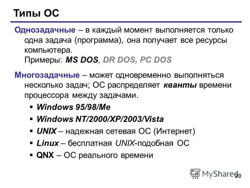 20 Типы ОС Однозадачные – в каждый момент выполняется только одна задача (программа), она получает все ресурсы компьютера. Примеры: MS DOS, DR DOS, PC DOS Многозадачные – может одновременно выполняться несколько задач; ОС распределяет кванты времени
