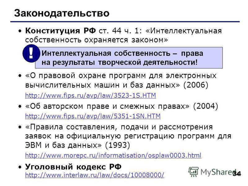 34 Законодательство Конституция РФ ст. 44 ч. 1: «Интеллектуальная собственность охраняется законом» «О правовой охране программ для электронных вычислительных машин и баз данных» (2006) http://www.fips.ru/avp/law/3523-1S.HTM http://www.fips.ru/avp/la