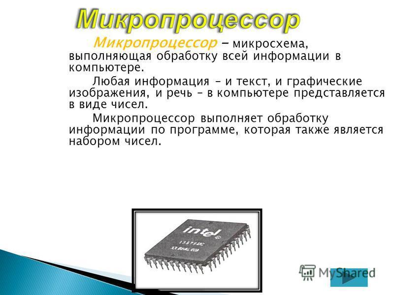 Микропроцессор - микросхема, выполняющая обработку всей информации в компьютере. Любая информация – и текст, и графические изображения, и речь – в компьютере представляется в виде чисел. Микропроцессор выполняет обработку информации по программе, кот