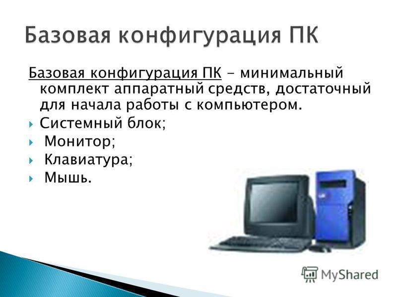 Базовая конфигурация ПК - минимальный комплект аппаратный средств, достаточный для начала работы с компьютером. Системный блок; Монитор; Клавиатура; Мышь.