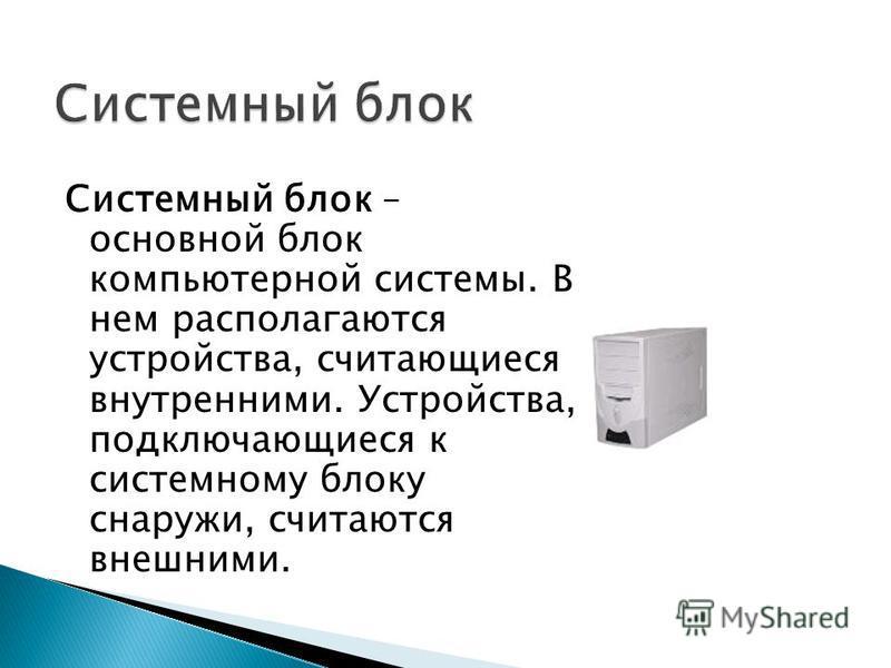 Системный блок – основной блок компьютерной системы. В нем располагаются устройства, считающиеся внутренними. Устройства, подключающиеся к системному блоку снаружи, считаются внешними.