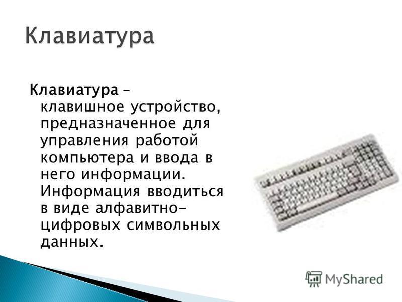 Клавиатура – клавишное устройство, предназначенное для управления работой компьютера и ввода в него информации. Информация вводиться в виде алфавитно- цифровых символьных данных.