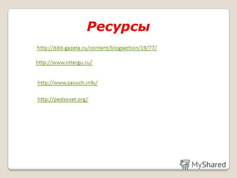 Ресурсы http://ddd-gazeta.ru/content/blogsection/19/77/ http://www.intergu.ru / http://www.zavuch.info/ http://pedsovet.org/