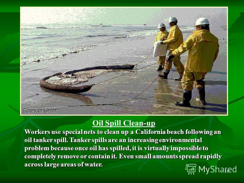 10 Oil Spill Clean-up Workers use special nets to clean up a California beach following an oil tanker spill. Tanker spills are an increasing environmental problem because once oil has spilled, it is virtually impossible to completely remove or contai