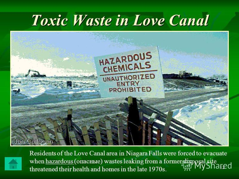 12 Toxic Waste in Love Canal Residents of the Love Canal area in Niagara Falls were forced to evacuate when hazardous (опасные) wastes leaking from a former disposal site threatened their health and homes in the late 1970s.