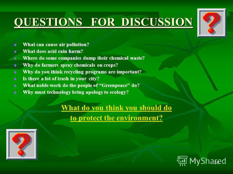 20 QUESTIONS FOR DISCUSSION What can cause air pollution? What does acid rain harm? Where do some companies dump their chemical waste? Why do farmers spray chemicals on crops? Why do you think recycling programs are important? Is there a lot of trash