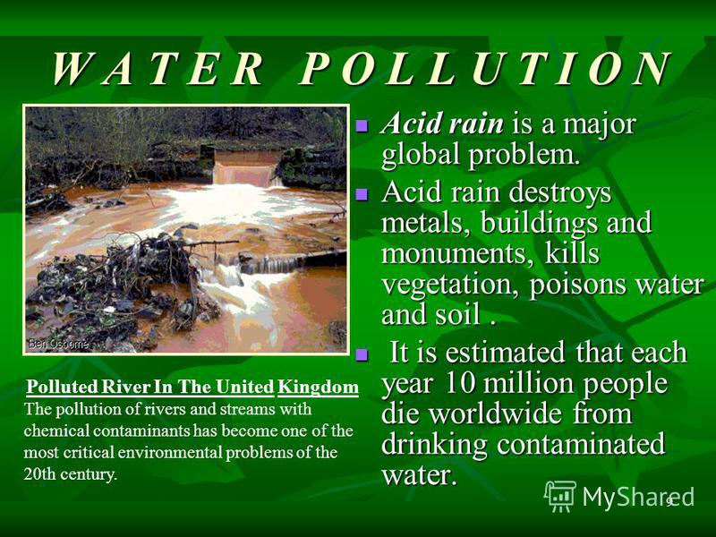 9 W A T E R P O L L U T I O N Acid rain is a major global problem. Acid rain is a major global problem. Acid rain destroys metals, buildings and monuments, kills vegetation, poisons water and soil. Acid rain destroys metals, buildings and monuments,