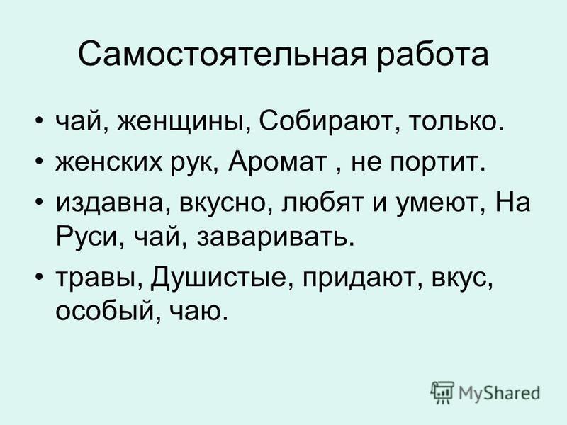 Самостоятельная работа чай, женщины, Собирают, только. женских рук, Аромат, не портит. издавна, вкусно, любят и умеют, На Руси, чай, заваривать. травы, Душистые, придают, вкус, особый, чаю.