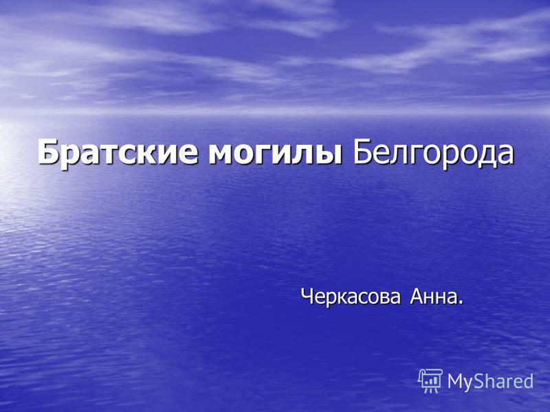 Братские могилы Белгорода Черкасова Анна.
