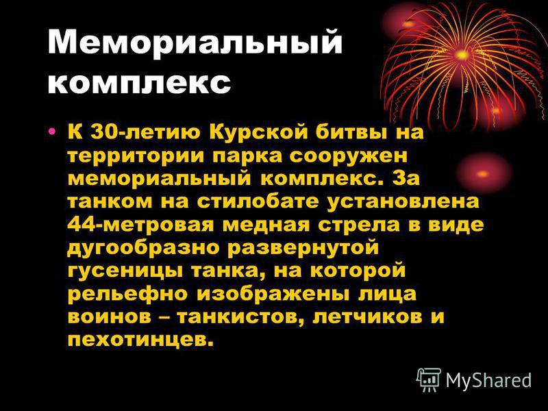 Мемориальный комплекс К 30-летию Курской битвы на территории парка сооружен мемориальный комплекс. За танком на стилобате установлена 44-метровая медная стрела в виде дугообразно развернутой гусеницы танка, на которой рельефно изображены лица воинов