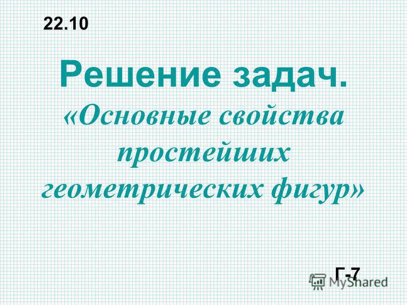 Решение задач. «Основные свойства простейших геометрических фигур» 22.10 Г-7