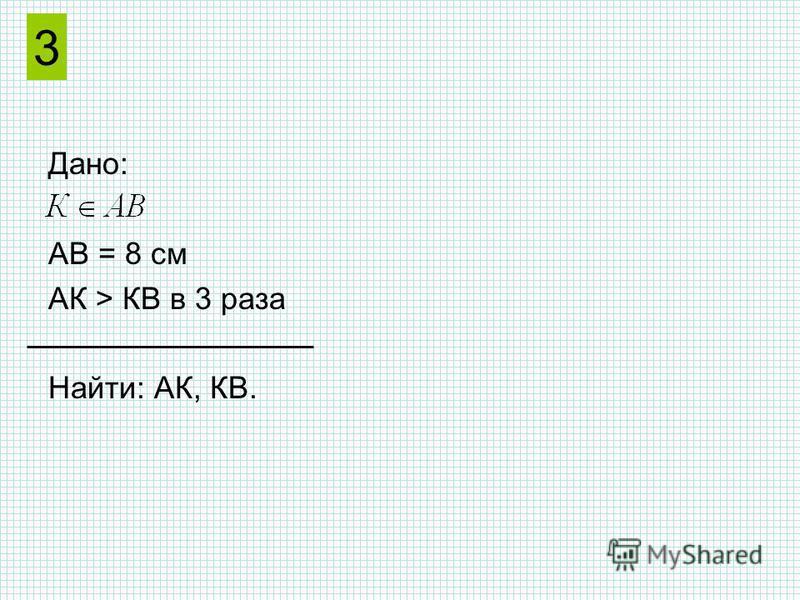 Дано: АВ = 8 см АК > КВ в 3 раза Найти: АК, КВ. 3 АВ К Решение.