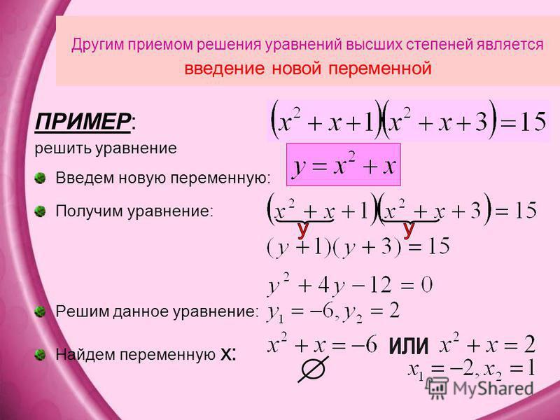 Другим приемом решения уравнений высших степеней является введение новой переменной ПРИМЕР: решить уравнение Введем новую переменную: Получим уравнение: Решим данное уравнение: Найдем переменную x: