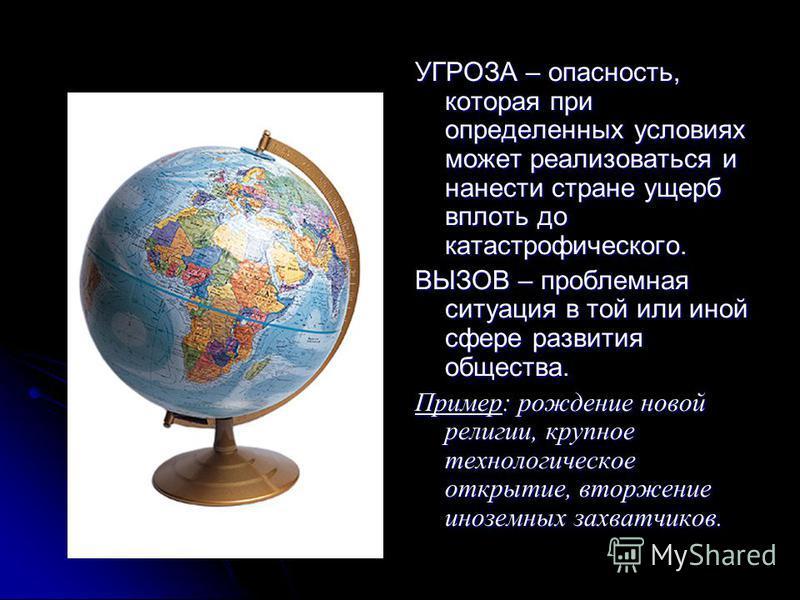 УГРОЗА – опасность, которая при определенных условиях может реализоваться и нанести стране ущерб вплоть до катастрофического. ВЫЗОВ – проблемная ситуация в той или иной сфере развития общества. Пример: рождение новой религии, крупное технологическое