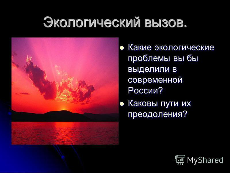 Экологический вызов. Какие экологические проблемы вы бы выделили в современной России? Какие экологические проблемы вы бы выделили в современной России? Каковы пути их преодоления? Каковы пути их преодоления?