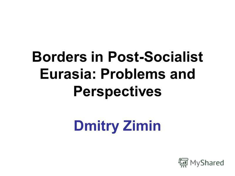 Borders in Post-Socialist Eurasia: Problems and Perspectives Dmitry Zimin